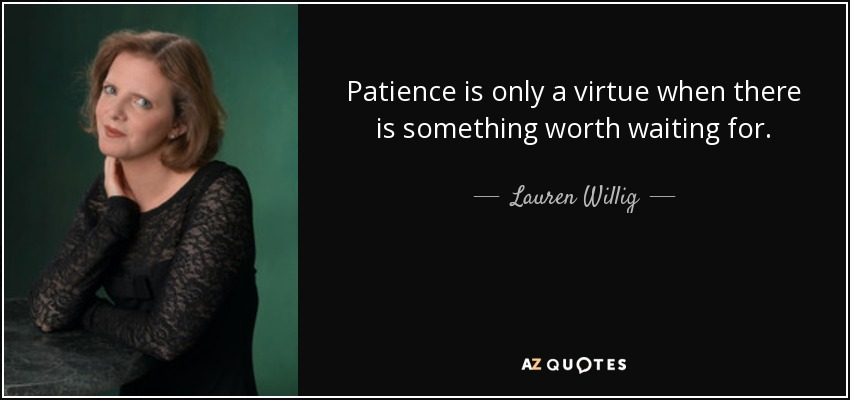 Patience is only a virtue when there is something worth waiting for. - Lauren Willig