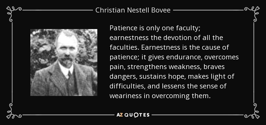 Patience is only one faculty; earnestness the devotion of all the faculties. Earnestness is the cause of patience; it gives endurance, overcomes pain, strengthens weakness, braves dangers, sustains hope, makes light of difficulties, and lessens the sense of weariness in overcoming them. - Christian Nestell Bovee