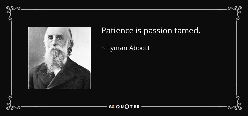 Patience is passion tamed. - Lyman Abbott