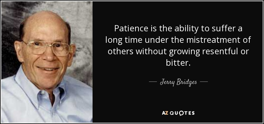 Patience is the ability to suffer a long time under the mistreatment of others without growing resentful or bitter. - Jerry Bridges