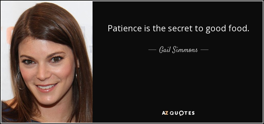 Patience is the secret to good food. - Gail Simmons