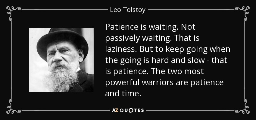 Patience is waiting. Not passively waiting. That is laziness. But to keep going when the going is hard and slow - that is patience. The two most powerful warriors are patience and time. - Leo Tolstoy