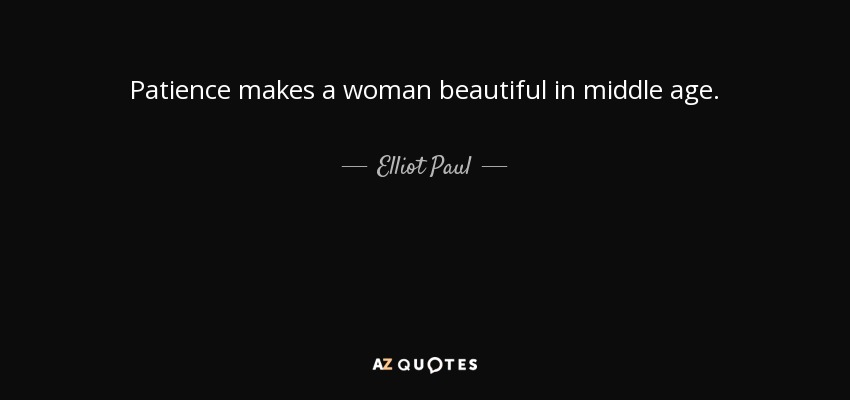 Patience makes a woman beautiful in middle age. - Elliot Paul
