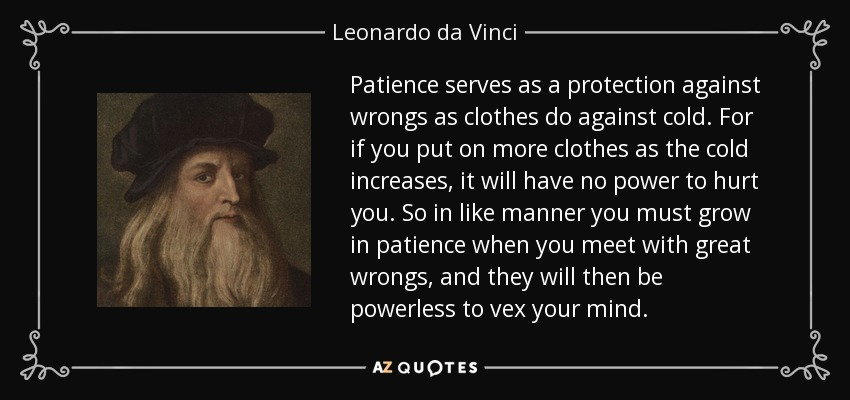 Patience serves as a protection against wrongs as clothes do against cold. For if you put on more clothes as the cold increases, it will have no power to hurt you. So in like manner you must grow in patience when you meet with great wrongs, and they will then be powerless to vex your mind. - Leonardo da Vinci