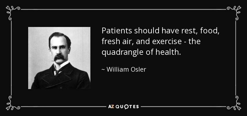 Patients should have rest, food, fresh air, and exercise - the quadrangle of health. - William Osler