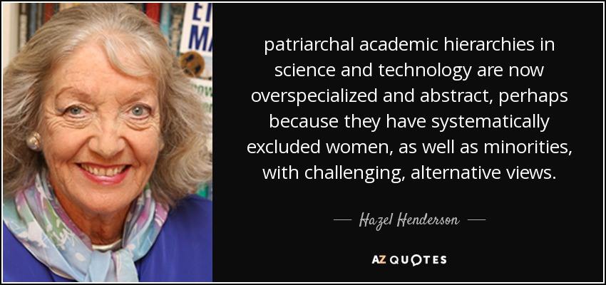 patriarchal academic hierarchies in science and technology are now overspecialized and abstract, perhaps because they have systematically excluded women, as well as minorities, with challenging, alternative views. - Hazel Henderson