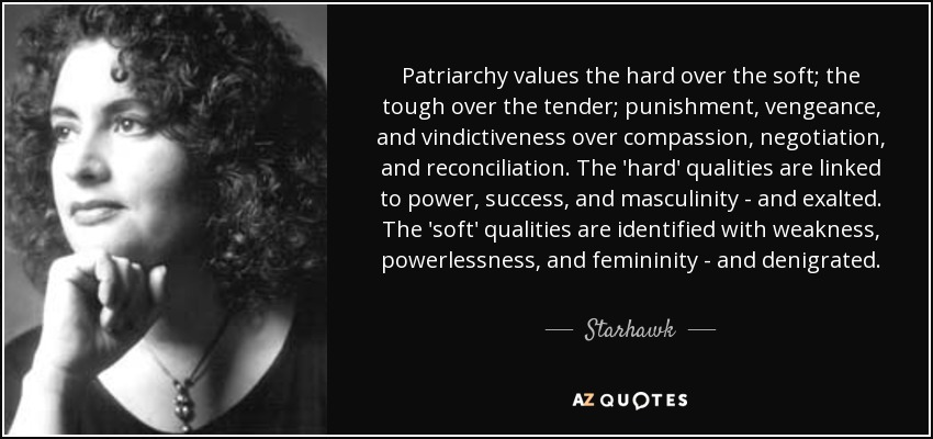 Patriarchy values the hard over the soft; the tough over the tender; punishment, vengeance, and vindictiveness over compassion, negotiation, and reconciliation. The 'hard' qualities are linked to power, success, and masculinity - and exalted. The 'soft' qualities are identified with weakness, powerlessness, and femininity - and denigrated. - Starhawk