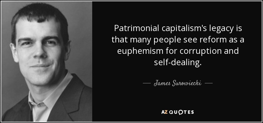 Patrimonial capitalism's legacy is that many people see reform as a euphemism for corruption and self-dealing. - James Surowiecki