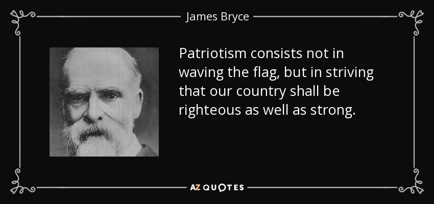Patriotism consists not in waving the flag, but in striving that our country shall be righteous as well as strong. - James Bryce