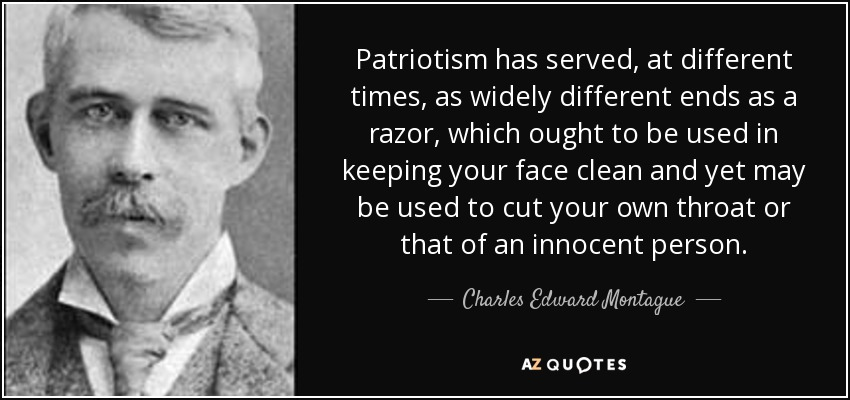 Patriotism has served, at different times, as widely different ends as a razor, which ought to be used in keeping your face clean and yet may be used to cut your own throat or that of an innocent person. - Charles Edward Montague