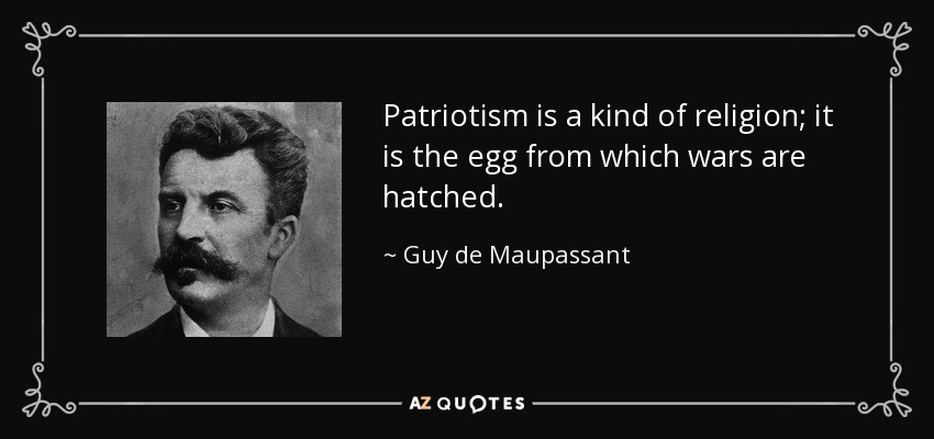 Patriotism is a kind of religion; it is the egg from which wars are hatched. - Guy de Maupassant
