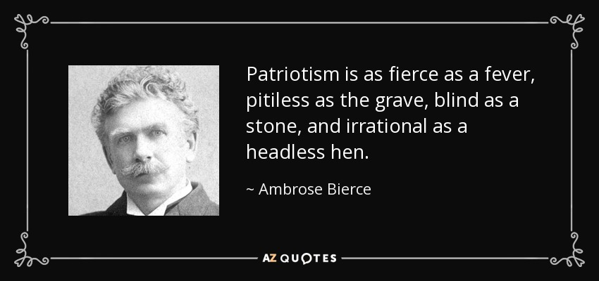 Patriotism is as fierce as a fever, pitiless as the grave, blind as a stone, and irrational as a headless hen. - Ambrose Bierce