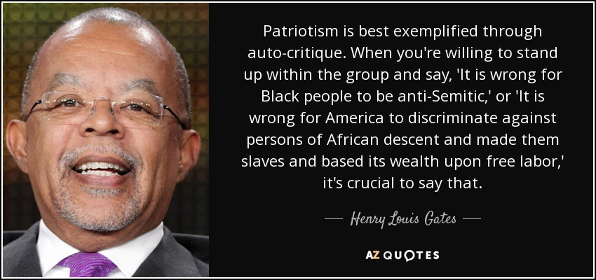 Patriotism is best exemplified through auto-critique. When you're willing to stand up within the group and say, 'It is wrong for Black people to be anti-Semitic,' or 'It is wrong for America to discriminate against persons of African descent and made them slaves and based its wealth upon free labor,' it's crucial to say that. - Henry Louis Gates