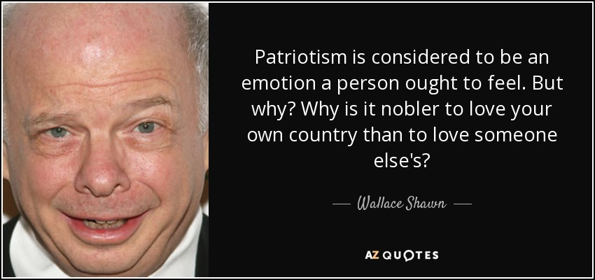 Patriotism is considered to be an emotion a person ought to feel. But why? Why is it nobler to love your own country than to love someone else's? - Wallace Shawn