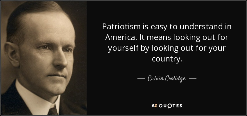 Patriotism is easy to understand in America. It means looking out for yourself by looking out for your country. - Calvin Coolidge