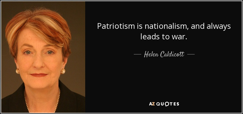 Patriotism is nationalism, and always leads to war. - Helen Caldicott
