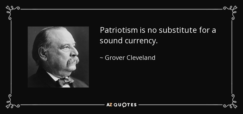 Patriotism is no substitute for a sound currency. - Grover Cleveland