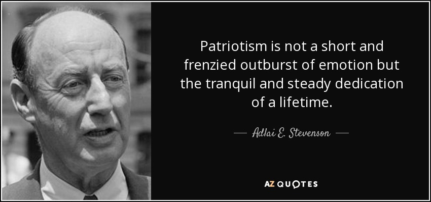 Patriotism is not a short and frenzied outburst of emotion but the tranquil and steady dedication of a lifetime. - Adlai E. Stevenson