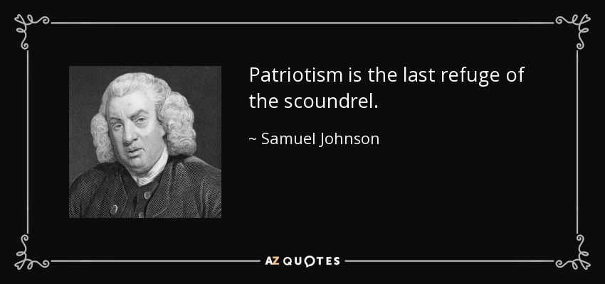 patriotism is the last refuge of a scoundrel essay Patriotism is the last refuge of scoundrels -samuel johnson, 1775 updated   supplemented by new essays that look at the national-level dominance of the.
