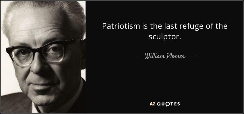 Patriotism is the last refuge of the sculptor. - William Plomer