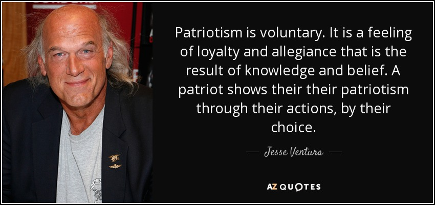 Patriotism is voluntary. It is a feeling of loyalty and allegiance that is the result of knowledge and belief. A patriot shows their their patriotism through their actions, by their choice. - Jesse Ventura