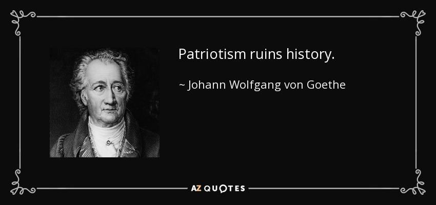 Patriotism ruins history. - Johann Wolfgang von Goethe