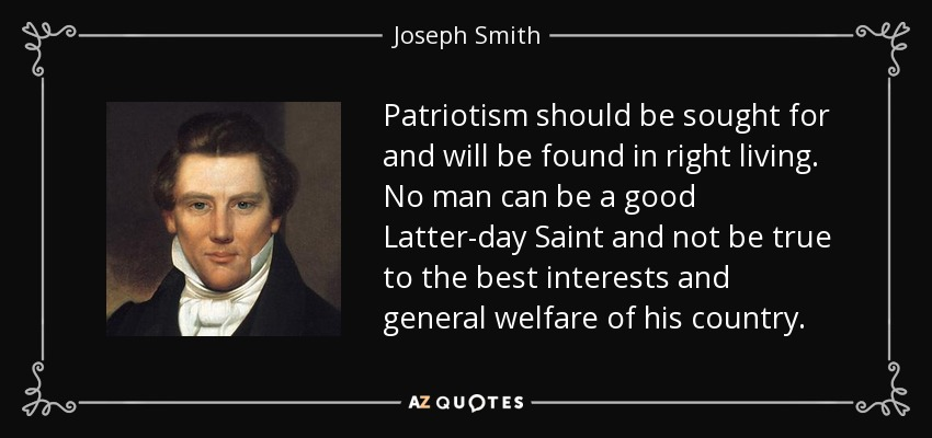Patriotism should be sought for and will be found in right living. No man can be a good Latter-day Saint and not be true to the best interests and general welfare of his country. - Joseph Smith, Jr.