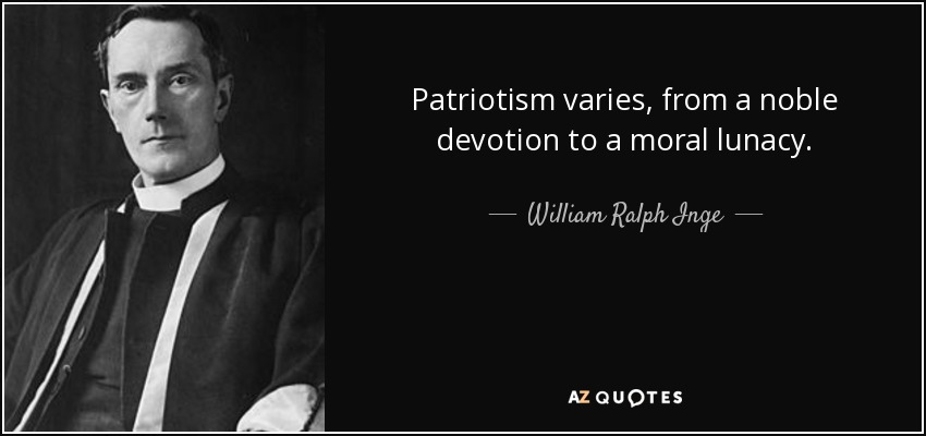 Patriotism varies, from a noble devotion to a moral lunacy. - William Ralph Inge