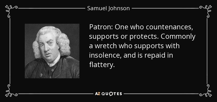 Patron: One who countenances, supports or protects. Commonly a wretch who supports with insolence, and is repaid in flattery. - Samuel Johnson