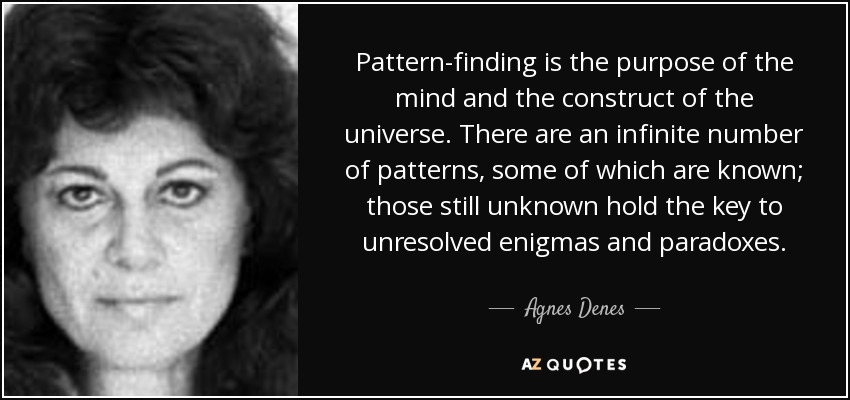 Pattern-finding is the purpose of the mind and the construct of the universe. There are an infinite number of patterns, some of which are known; those still unknown hold the key to unresolved enigmas and paradoxes. - Agnes Denes
