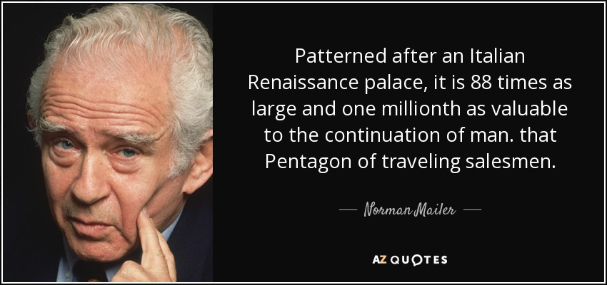 Patterned after an Italian Renaissance palace, it is 88 times as large and one millionth as valuable to the continuation of man. that Pentagon of traveling salesmen. - Norman Mailer