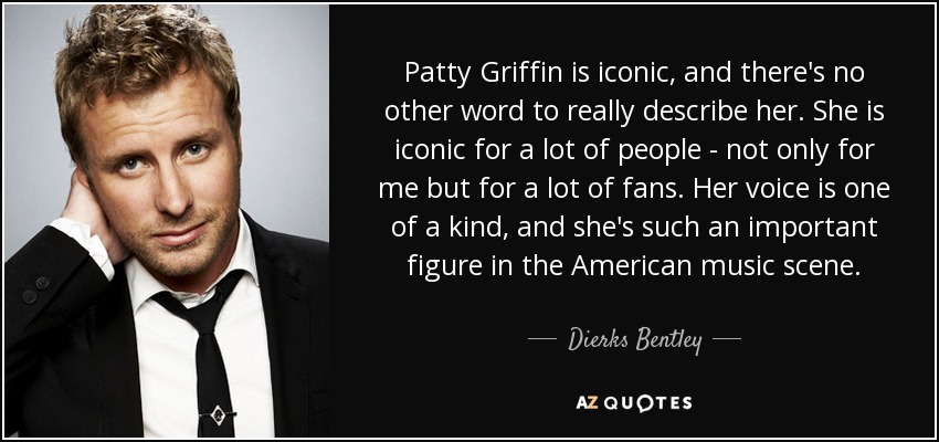 Patty Griffin is iconic, and there's no other word to really describe her. She is iconic for a lot of people - not only for me but for a lot of fans. Her voice is one of a kind, and she's such an important figure in the American music scene. - Dierks Bentley