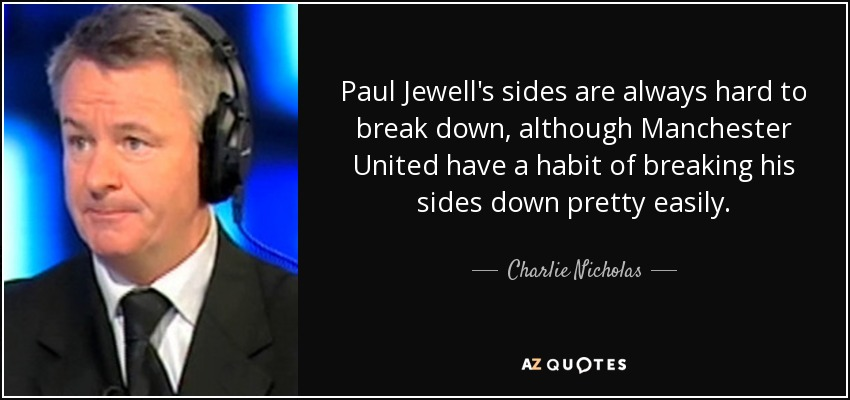 Paul Jewell's sides are always hard to break down, although Manchester United have a habit of breaking his sides down pretty easily. - Charlie Nicholas