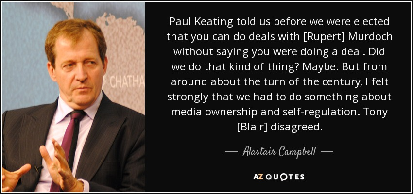 Paul Keating told us before we were elected that you can do deals with [Rupert] Murdoch without saying you were doing a deal. Did we do that kind of thing? Maybe. But from around about the turn of the century, I felt strongly that we had to do something about media ownership and self-regulation. Tony [Blair] disagreed. - Alastair Campbell