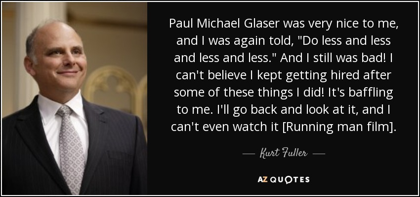 Paul Michael Glaser was very nice to me, and I was again told,