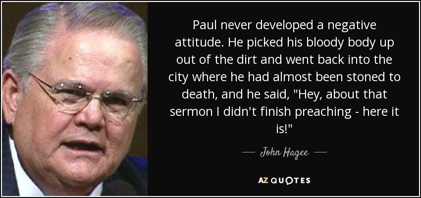 Paul never developed a negative attitude. He picked his bloody body up out of the dirt and went back into the city where he had almost been stoned to death, and he said,
