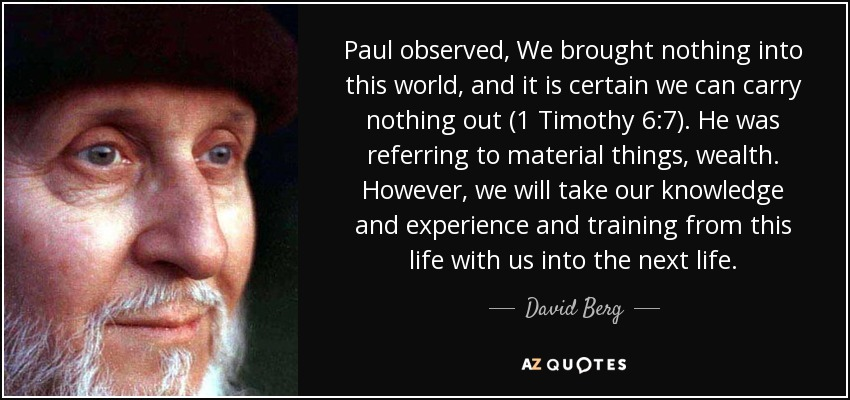 Paul observed, We brought nothing into this world, and it is certain we can carry nothing out (1 Timothy 6:7). He was referring to material things, wealth. However, we will take our knowledge and experience and training from this life with us into the next life. - David Berg
