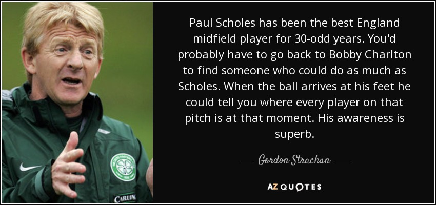 Paul Scholes has been the best England midfield player for 30-odd years. You'd probably have to go back to Bobby Charlton to find someone who could do as much as Scholes. When the ball arrives at his feet he could tell you where every player on that pitch is at that moment. His awareness is superb. - Gordon Strachan