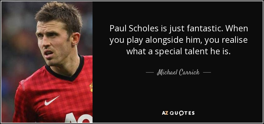 Paul Scholes is just fantastic. When you play alongside him, you realise what a special talent he is. - Michael Carrick