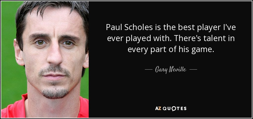 Paul Scholes is the best player I've ever played with. There's talent in every part of his game. - Gary Neville