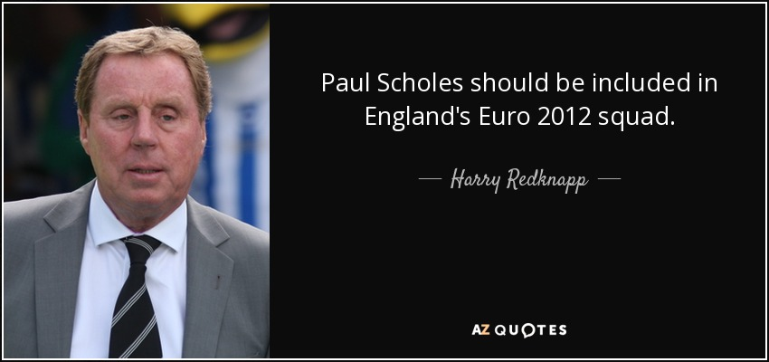 Paul Scholes should be included in England's Euro 2012 squad. - Harry Redknapp