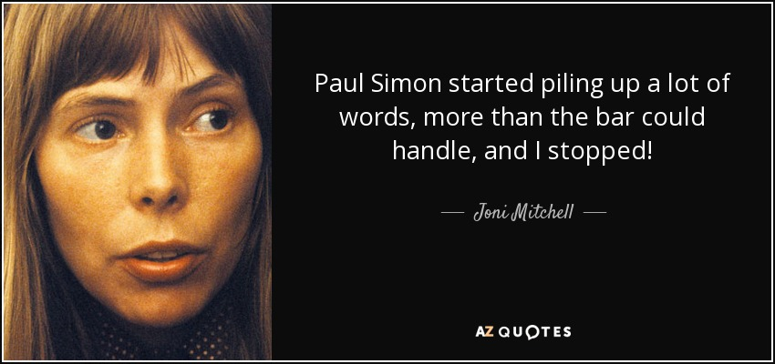 Paul Simon started piling up a lot of words, more than the bar could handle, and I stopped! - Joni Mitchell