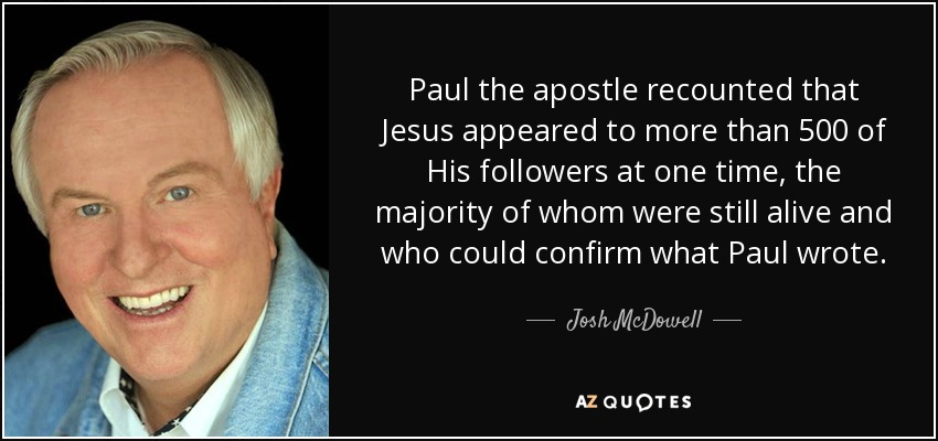 Paul the apostle recounted that Jesus appeared to more than 500 of His followers at one time, the majority of whom were still alive and who could confirm what Paul wrote. - Josh McDowell