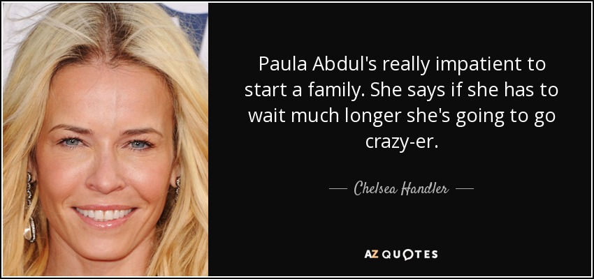 Paula Abdul's really impatient to start a family. She says if she has to wait much longer she's going to go crazy-er. - Chelsea Handler