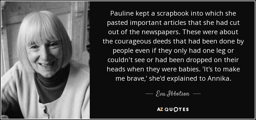 Pauline kept a scrapbook into which she pasted important articles that she had cut out of the newspapers. These were about the courageous deeds that had been done by people even if they only had one leg or couldn't see or had been dropped on their heads when they were babies. 'It's to make me brave,' she'd explained to Annika. - Eva Ibbotson