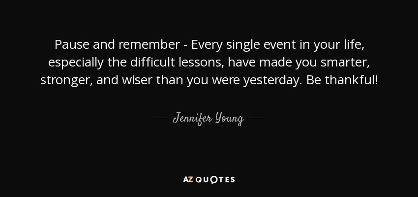 Pause and remember - Every single event in your life, especially the difficult lessons, have made you smarter, stronger, and wiser than you were yesterday. Be thankful! - Jennifer Young