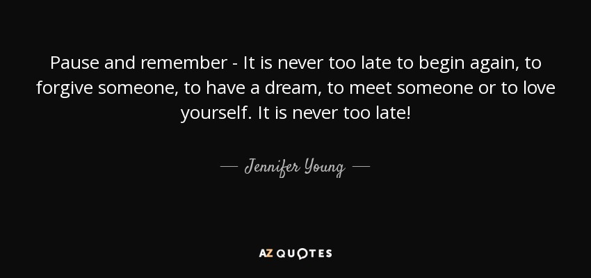 Jennifer Young Quote Pause And Remember It Is Never Too Late To