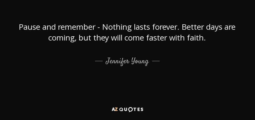 Better Days Quotes Simple Jennifer Young Quote Pause And Remember  Nothing Lasts Forever
