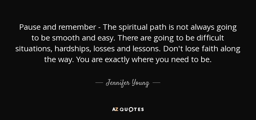 Pause and remember - The spiritual path is not always going to be smooth and easy. There are going to be difficult situations, hardships, losses and lessons. Don't lose faith along the way. You are exactly where you need to be. - Jennifer Young