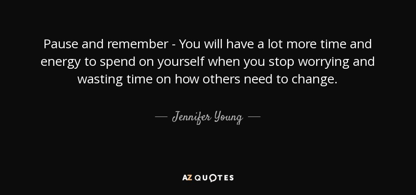 Pause and remember - You will have a lot more time and energy to spend on yourself when you stop worrying and wasting time on how others need to change. - Jennifer Young